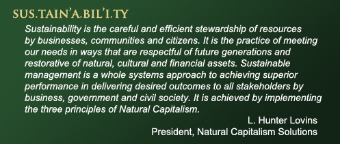 Sustainability is the careful and efficient stewardship of resources by businesses, communities and citizens. It is the practice of meeting our needs in ways that are respectful of future generations and restorative of natural, cultural and financial assets. Sustainable management is a whole systems approach to achieving superior performance in delivering desired outcomes to all stakeholders by business, government and civil society. It is achieved by implementing the three principles of Natural Capitalism.